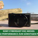 Sony Cybershot DSC-WX500: Tolle Performance zum günstigen Preis